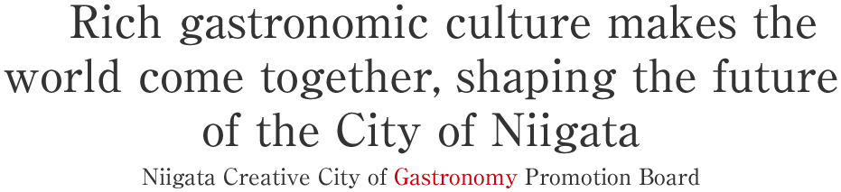 Rich gastronomic culture makes the world come together, shaping the future of the City of Niigata Niigata Creative City of Gastronomy Promotion Board.